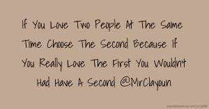 If You Love Two People At The Same Time Choose The Second Because If You Really Love The First You Wouldn't Had Have A Second @MrClayoun