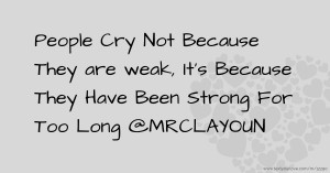 People Cry Not Because They are weak, It's Because They Have Been Strong For Too Long @MRCLAYOUN