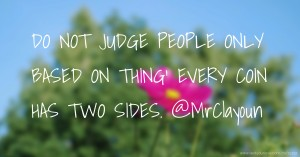 DO NOT JUDGE PEOPLE ONLY BASED ON THING' EVERY COIN HAS TWO SIDES. @MrClayoun