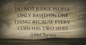 DO NOT JUDGE PEOPLE ONLY BASED ON ONE THING' BECAUSE EVERY COIN HAS TWO SIDES @MrClayoun
