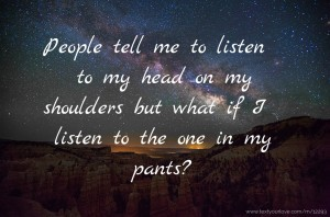 People tell me to listen to my head on my shoulders but what if I listen to the one in my pants?😏