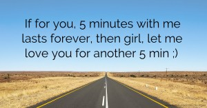 If for you, 5 minutes with me lasts forever, then girl, let me love you for another 5 min ;) .