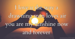 I love u the way a drawning man loves air you are my sunshine now and forever