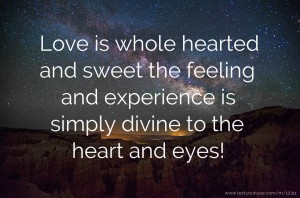 Love is whole hearted and sweet the feeling and experience is simply divine to the heart and eyes!