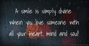 A smile is simply divine when you love someone with all your heart, mind and soul!