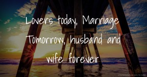 Lovers today, Marriage Tomorrow, husband and wife forever.