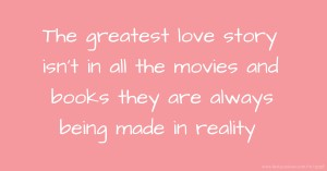 The greatest love story isn't in all the movies and books they are always being made in reality.