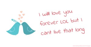 I willl love you forever LOL but I cant live that long 😉