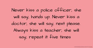 Never kiss a police officer, she will say, hands up. Never kiss a doctor, she will say, next please. Always kiss a teacher, she will say, repeat it five times.