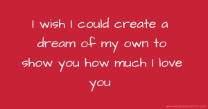 I wish I could create a dream of my own to show you how much I love you