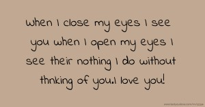 When I close my eyes I see you when I open my eyes I see their nothing I do without thnking of you.I love you!