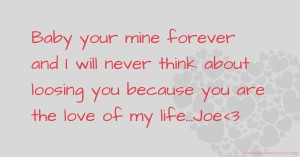 Baby your mine forever and I will never think about loosing you because you are the love of my life...Joe<3