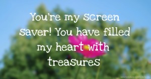 You're my screen saver! You have filled my heart with treasures.