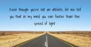 Even though you're not an athlete, let me tell you that in my mind you ran faster than the speed of light