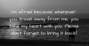 I'm afraid because whenever you travel away from me, you take my heart with you. Please don't forget to bring it back!