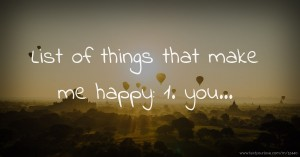 List of things that make me happy: 1. you...