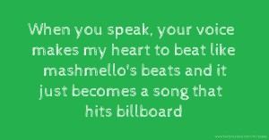 When you speak, your voice makes my heart to beat like mashmello's beats and it just becomes a song that hits billboard