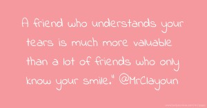"A friend who understands your tears is much more valuable than a lot of friends who only know your smile."" @MrClayoun"