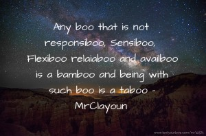 Any boo that is not responsiboo, Sensiboo, Flexiboo relaiaboo and availboo is a bamboo and being with such boo is a taboo - MrClayoun
