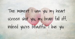 The moment I saw you my heart screen shot you, my brain fall off, indeed you're beautiful. I love you