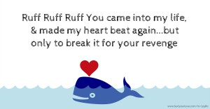 Ruff Ruff Ruff💔 You came into my life, & made my heart beat again...but only to break it for your revenge