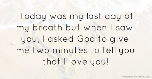 Today was my last day of my breath but when I saw you, I asked God to give me two minutes to tell you that I love you!