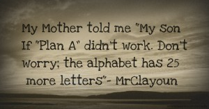 "My Mother told me My son If ""Plan A"" didn't work. Don't worry; the alphabet has 25 more letters- MrClayoun"