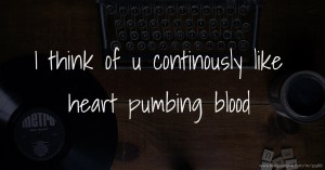 I think of u continously like heart pumbing blood