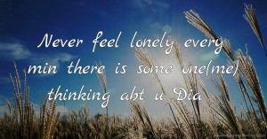 Never feel lonely every min there is some one(me) thinking abt u Dia