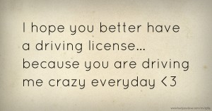 I hope you better have a driving license... because you are driving me crazy everyday <3
