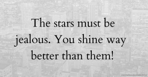 The stars must be jealous. You shine way better than them!