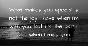What makes you special is not the joy I have when I'm with you, but it's the pain I feel when I miss you.