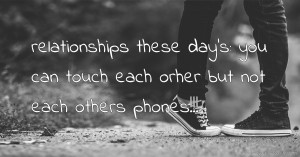 relationships these day's: you can touch each orher but not each others phones!!!