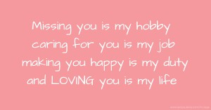 Missing you is my hobby caring for you is my job making you happy is my duty and LOVING you is my life
