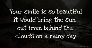 Your smile is so beautiful it would bring the sun out from behind the clouds on a rainy day