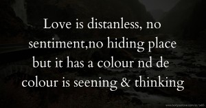 Love is distanless, no sentiment,no hiding place but it has a colour nd de colour is seening & thinking.