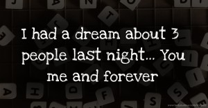 I had a dream about 3 people last night... You me and forever.