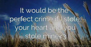 It would be the perfect crime if I stole your heart and you stole mine<3