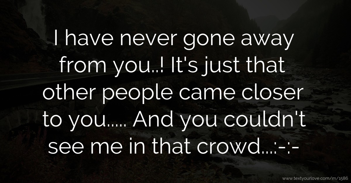 have never gone away from you..! It's just that... | Text Message by ...