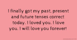 I finally got my past, present and future tenses correct today. I loved you. I love you. I will love you forever!