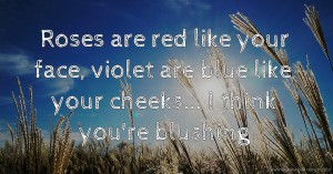 Roses are red like your face, violet are blue like your cheeks... I think you're blushing