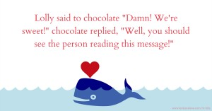 Lolly said to chocolate Damn! We're sweet! chocolate replied, Well, you should see the person reading this message!