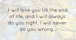 I will love you till the end of life, and I will always do you right, I will never do you wrong...
