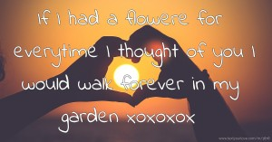 If I had a flowere for everytime I thought of you I would walk forever in my garden xoxoxox