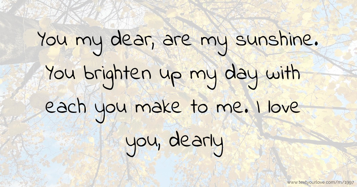 You My Dear Are My Sunshine You Brighten Up My Day Text