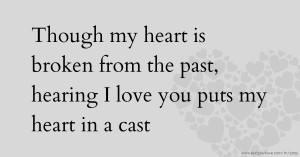 Though my heart is broken from the past, hearing I love you puts my heart in a cast