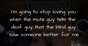 I'm going to stop loving you when the mute guy tells the deaf guy that the blind guy saw someone better for me.