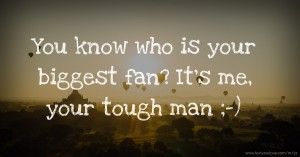 You know who is your biggest fan? It's me, your tough man ;-)