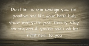 Don't let no one change you, be positive and lift your head high, show everyone your beauty, stay strong and if you're sad I will be right next to you