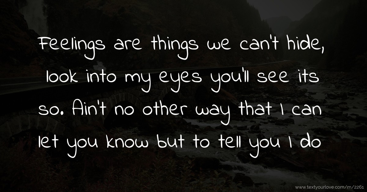 Feelings are things we cant hide, look into my eyes...  Text Message by...